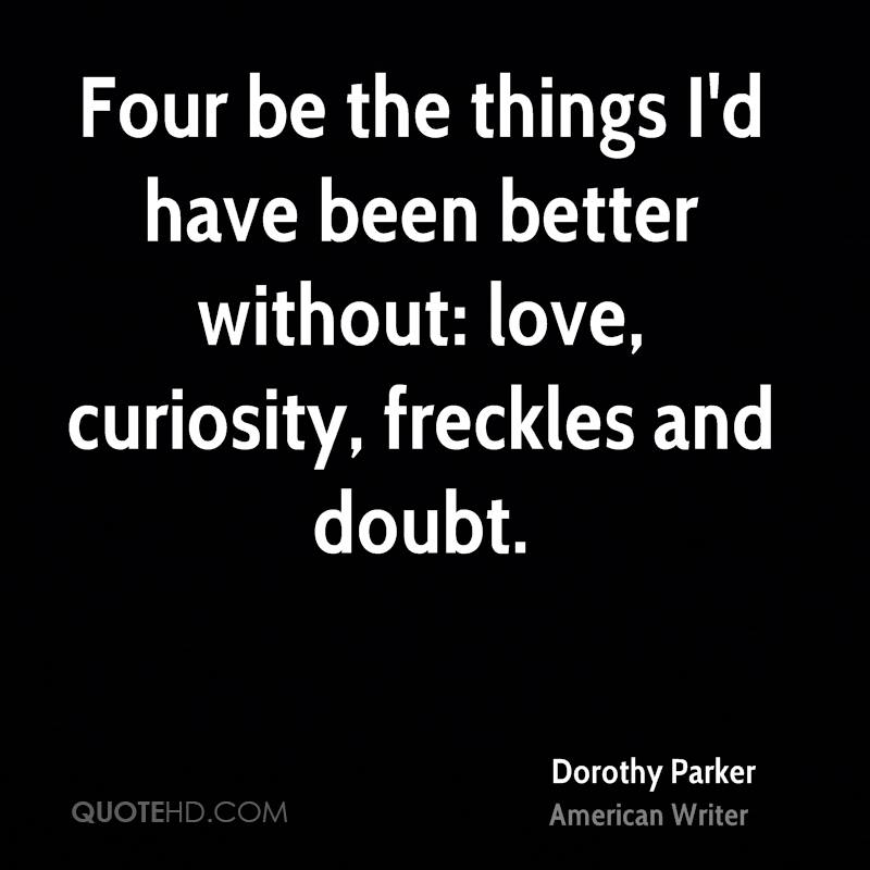 Four be the things I'd have been better without: love, curiosity, freckles and doubt.