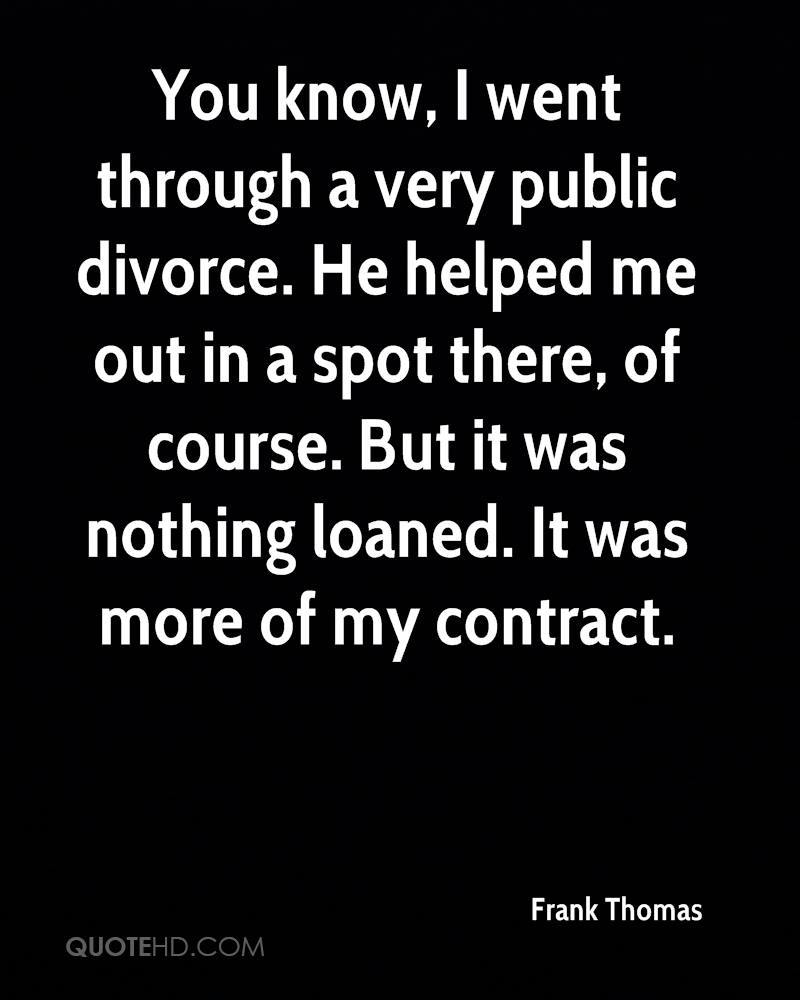You know, I went through a very public divorce. He helped me out in a spot there, of course. But it was nothing loaned. It was more of my contract.