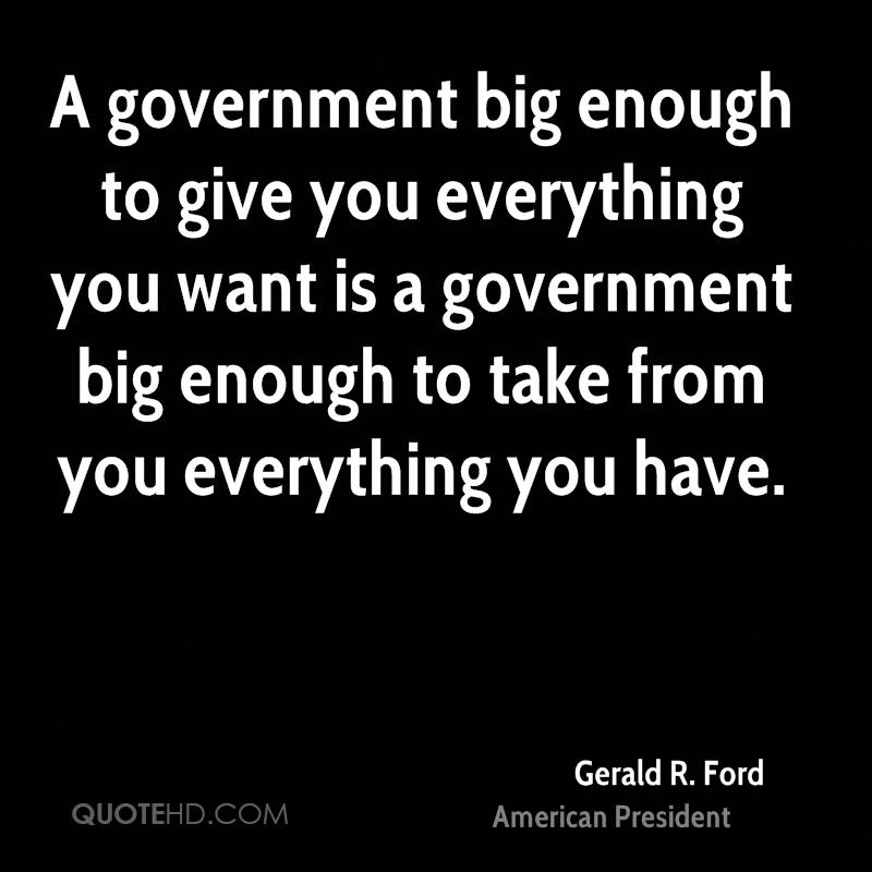 A government big enough to give you everything you want is a government big enough to take from you everything you have.