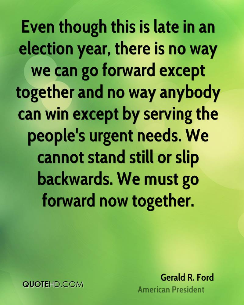 Even though this is late in an election year, there is no way we can go forward except together and no way anybody can win except by serving the people's urgent needs. We cannot stand still or slip backwards. We must go forward now together.