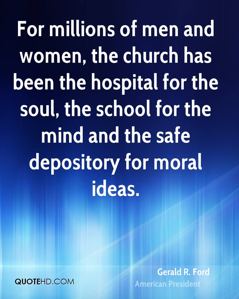 For millions of men and women, the church has been the hospital for the soul, the school for the mind and the safe depository for moral ideas.
