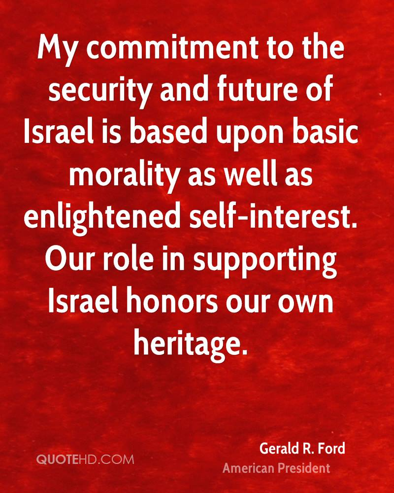 My commitment to the security and future of Israel is based upon basic morality as well as enlightened self-interest. Our role in supporting Israel honors our own heritage.