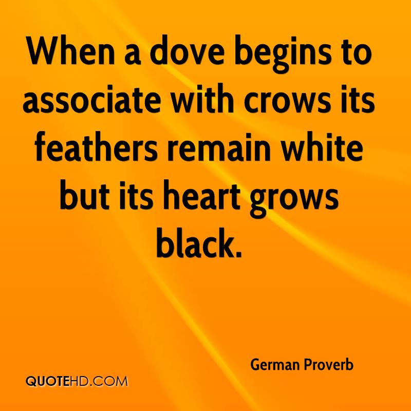When a dove begins to associate with crows its feathers remain white but its heart grows black.