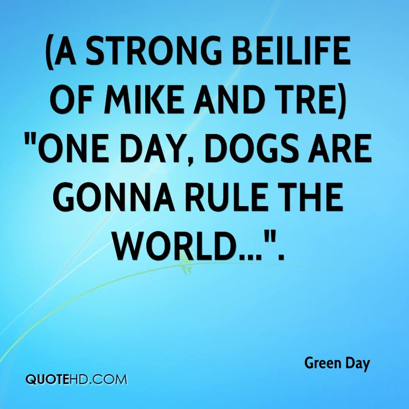 """(A strong beilife of Mike and Tre) """"One day, dogs are gonna rule the world...""""."""