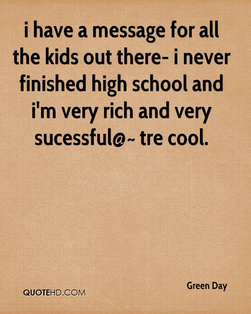 i have a message for all the kids out there- i never finished high school and i'm very rich and very sucessful@~ tre cool.