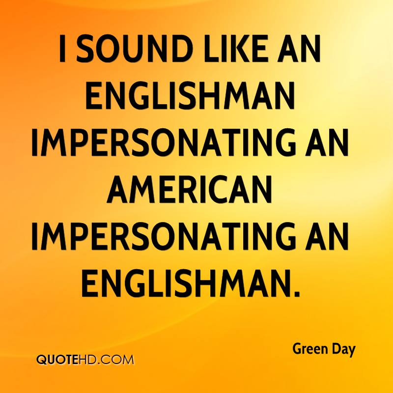 I sound like an Englishman impersonating an American impersonating an Englishman.