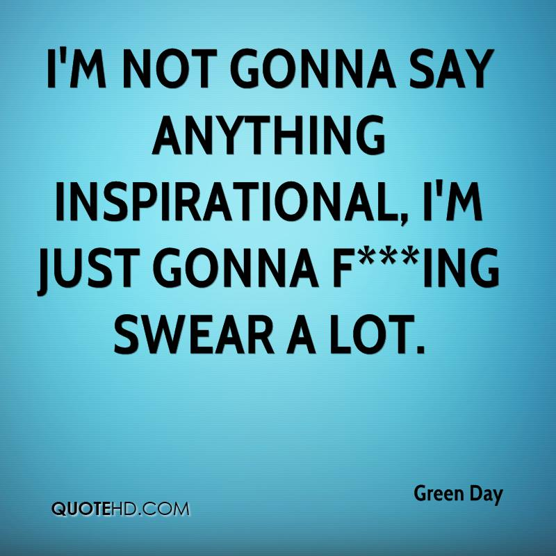 I'm not gonna say anything inspirational, I'm just gonna f***ing swear a lot.