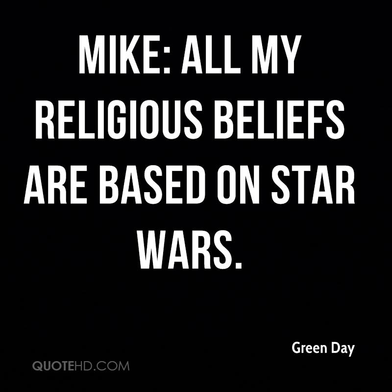 Mike: All my religious beliefs are based on Star Wars.