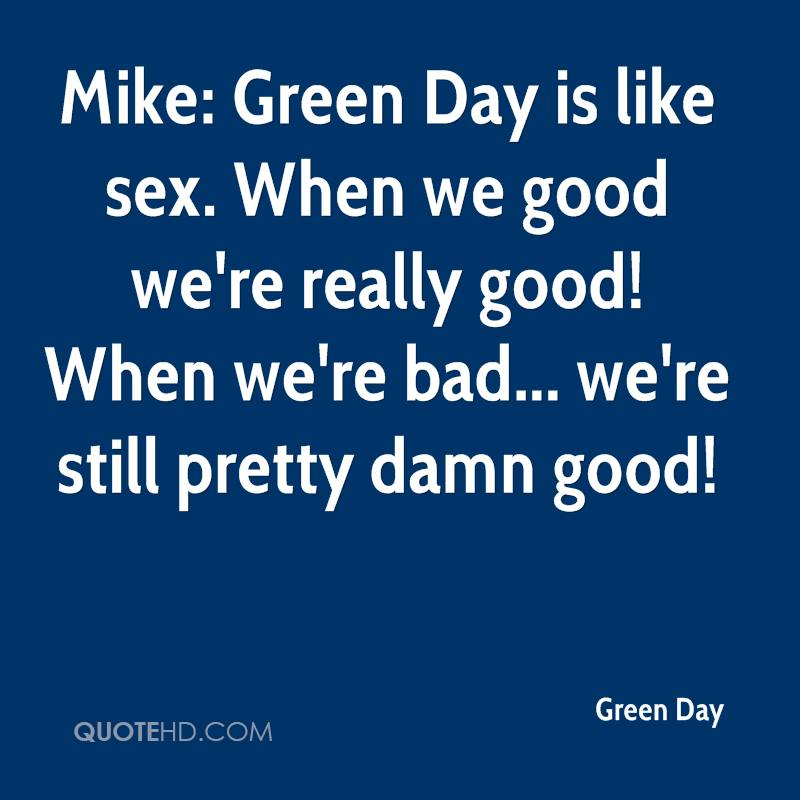 Mike: Green Day is like sex. When we good we're really good! When we're bad... we're still pretty damn good!