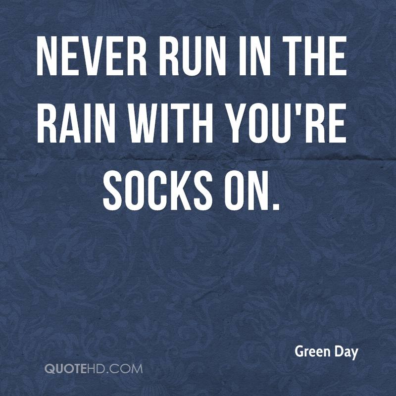 Never run in the rain with you're socks on.
