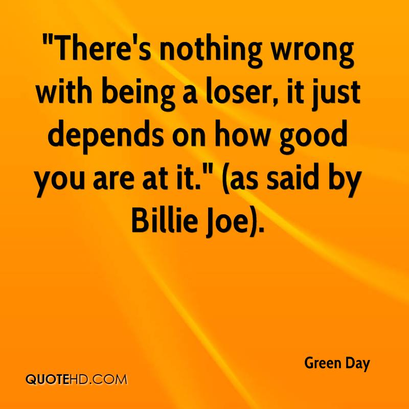 """There's nothing wrong with being a loser, it just depends on how good you are at it."" (as said by Billie Joe)."