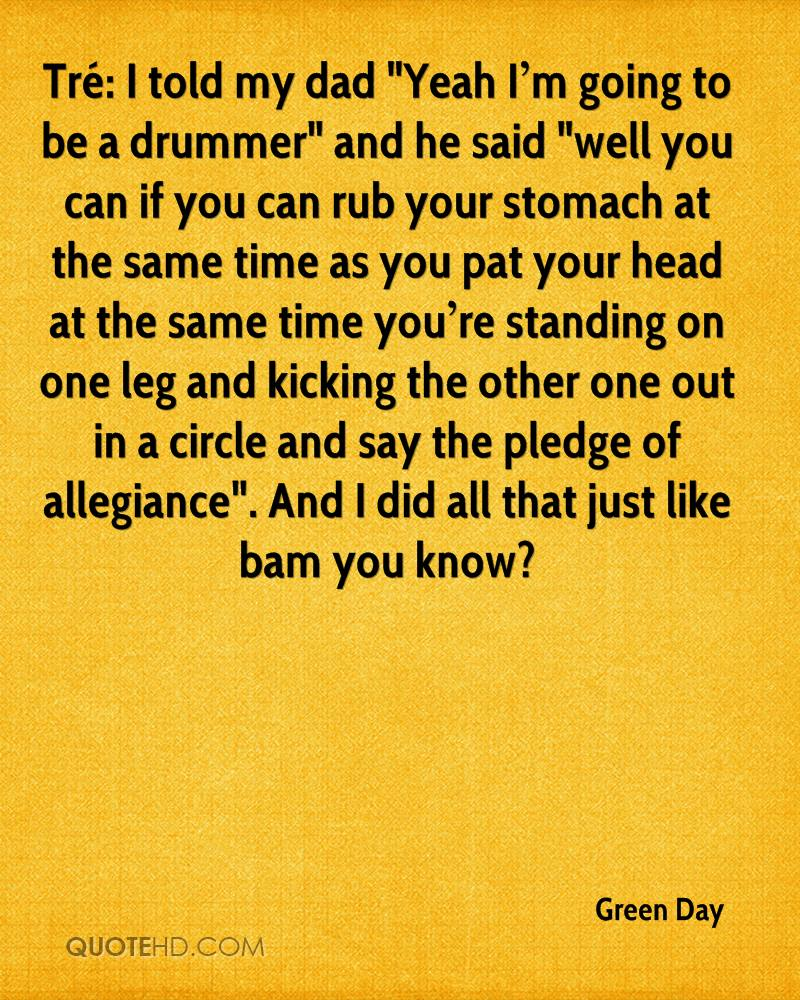 """Tré: I told my dad """"Yeah I'm going to be a drummer"""" and he said """"well you can if you can rub your stomach at the same time as you pat your head at the same time you're standing on one leg and kicking the other one out in a circle and say the pledge of allegiance"""". And I did all that just like bam you know?"""