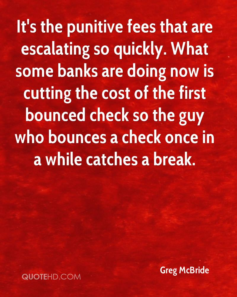 It's the punitive fees that are escalating so quickly. What some banks are doing now is cutting the cost of the first bounced check so the guy who bounces a check once in a while catches a break.