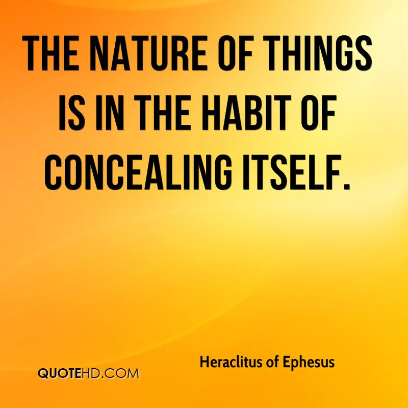 The nature of things is in the habit of concealing itself.