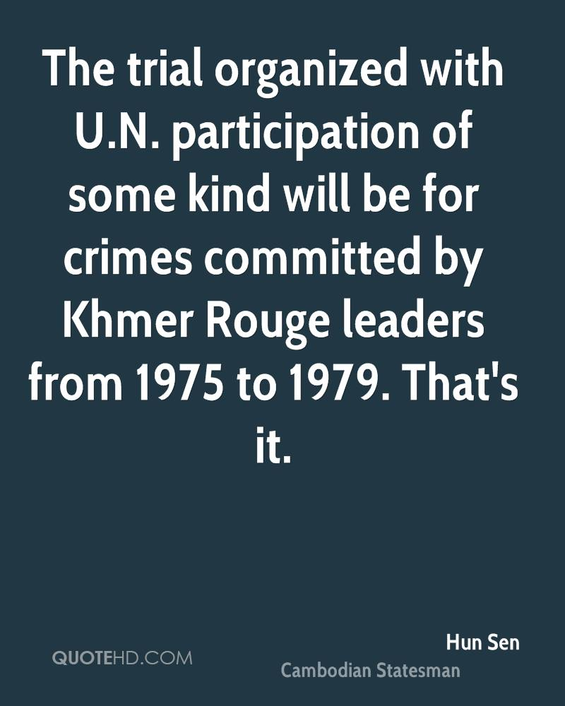 The trial organized with U.N. participation of some kind will be for crimes committed by Khmer Rouge leaders from 1975 to 1979. That's it.