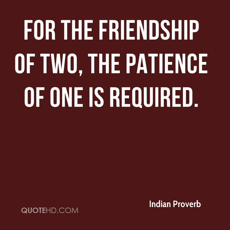 For the friendship of two, the patience of one is required.