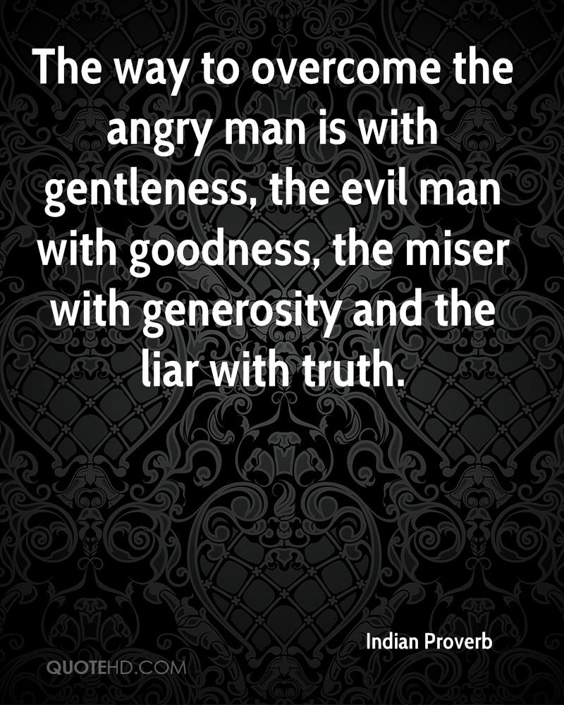 The way to overcome the angry man is with gentleness, the evil man with goodness, the miser with generosity and the liar with truth.