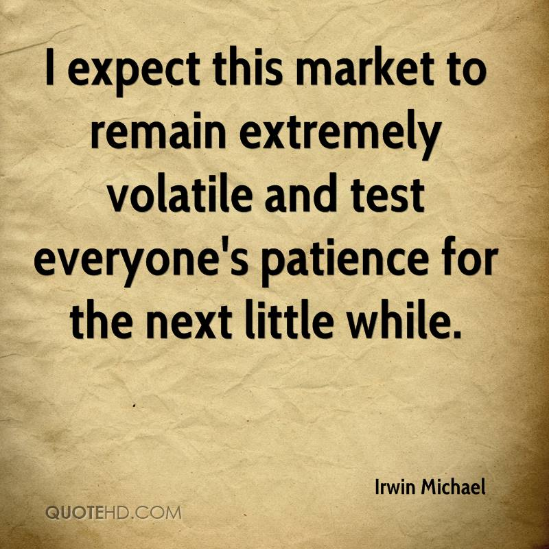 I expect this market to remain extremely volatile and test everyone's patience for the next little while.