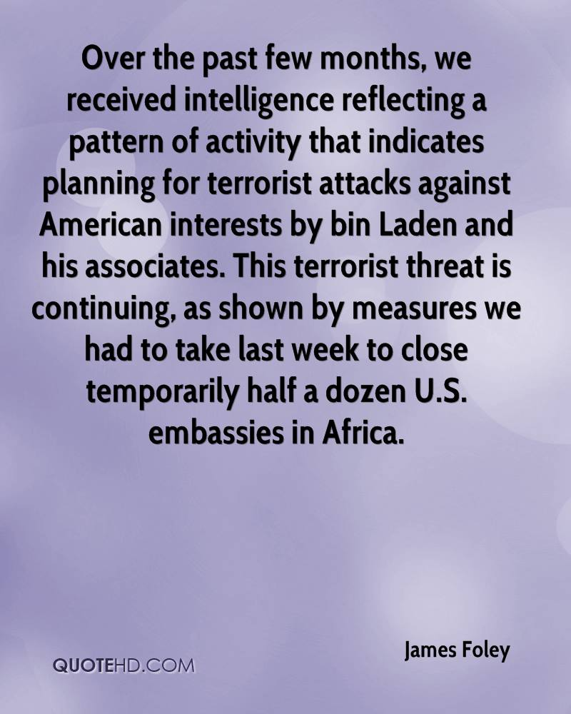 Over the past few months, we received intelligence reflecting a pattern of activity that indicates planning for terrorist attacks against American interests by bin Laden and his associates. This terrorist threat is continuing, as shown by measures we had to take last week to close temporarily half a dozen U.S. embassies in Africa.