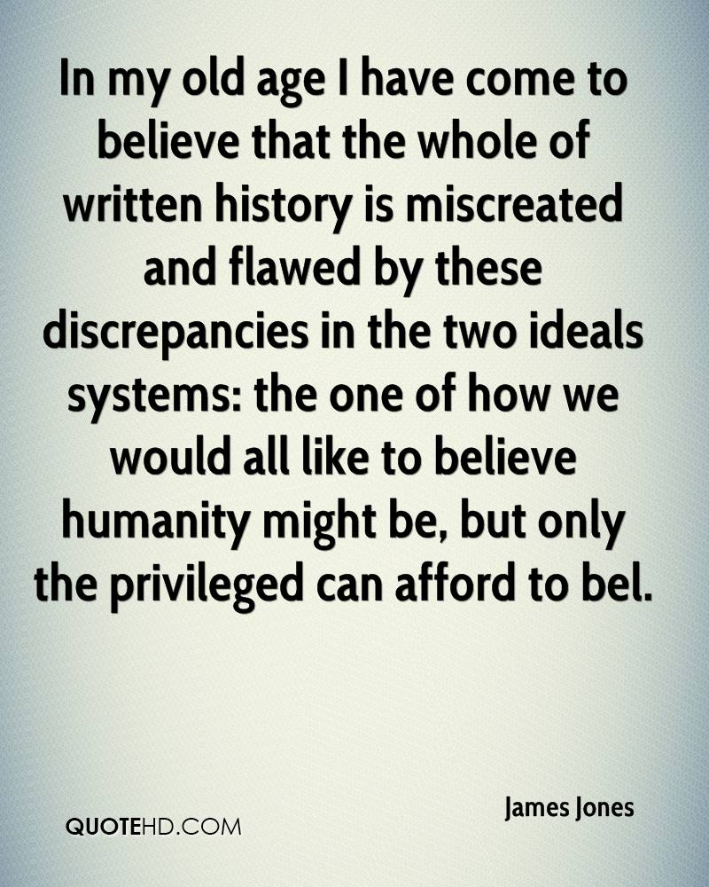 In my old age I have come to believe that the whole of written history is miscreated and flawed by these discrepancies in the two ideals systems: the one of how we would all like to believe humanity might be, but only the privileged can afford to bel.
