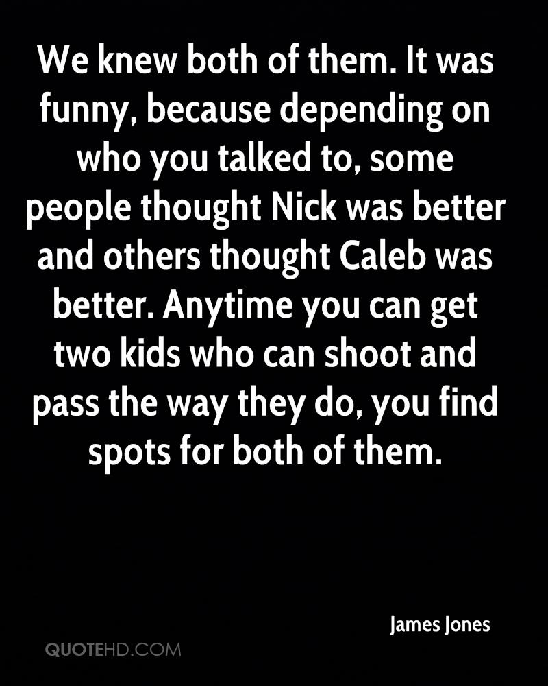 We knew both of them. It was funny, because depending on who you talked to, some people thought Nick was better and others thought Caleb was better. Anytime you can get two kids who can shoot and pass the way they do, you find spots for both of them.
