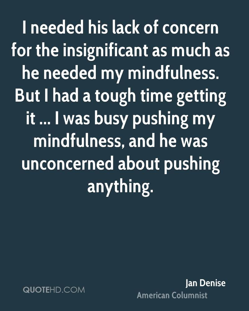I needed his lack of concern for the insignificant as much as he needed my mindfulness. But I had a tough time getting it ... I was busy pushing my mindfulness, and he was unconcerned about pushing anything.