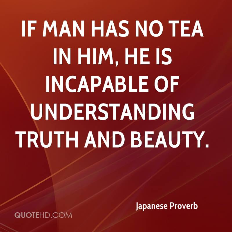 If man has no tea in him, he is incapable of understanding truth and beauty.