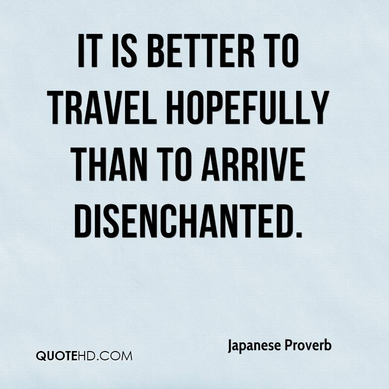 It is better to travel hopefully than to arrive disenchanted.