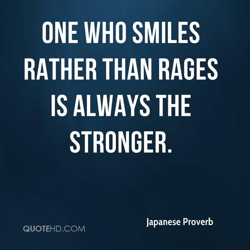 One who smiles rather than rages is always the stronger.