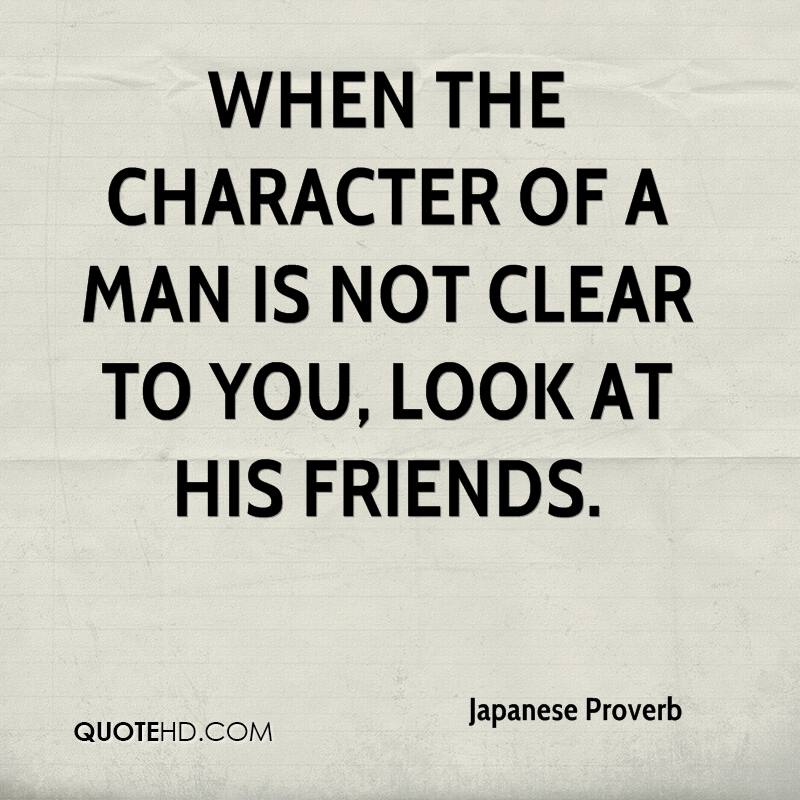 When the character of a man is not clear to you, look at his friends.
