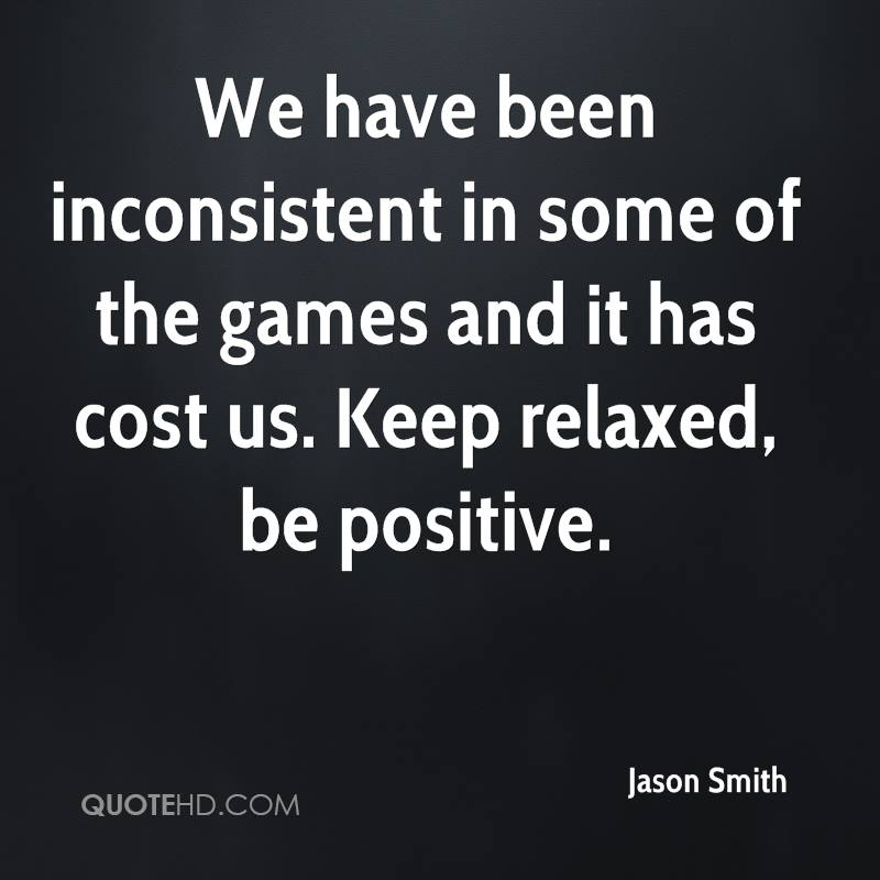 We have been inconsistent in some of the games and it has cost us. Keep relaxed, be positive.