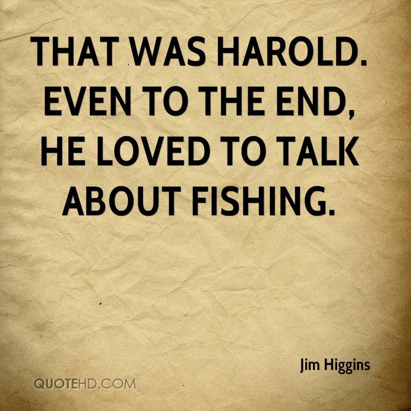 That was Harold. Even to the end, he loved to talk about fishing.