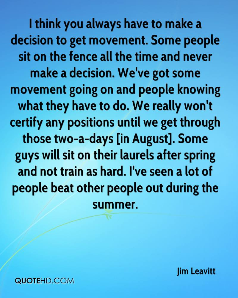 I think you always have to make a decision to get movement. Some people sit on the fence all the time and never make a decision. We've got some movement going on and people knowing what they have to do. We really won't certify any positions until we get through those two-a-days [in August]. Some guys will sit on their laurels after spring and not train as hard. I've seen a lot of people beat other people out during the summer.