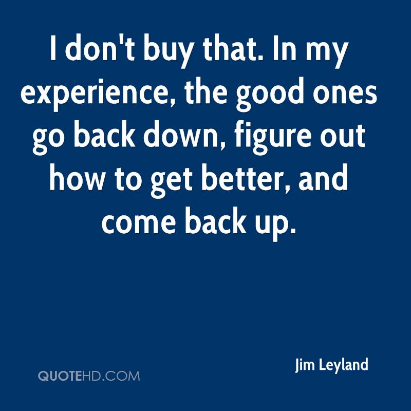 I don't buy that. In my experience, the good ones go back down, figure out how to get better, and come back up.