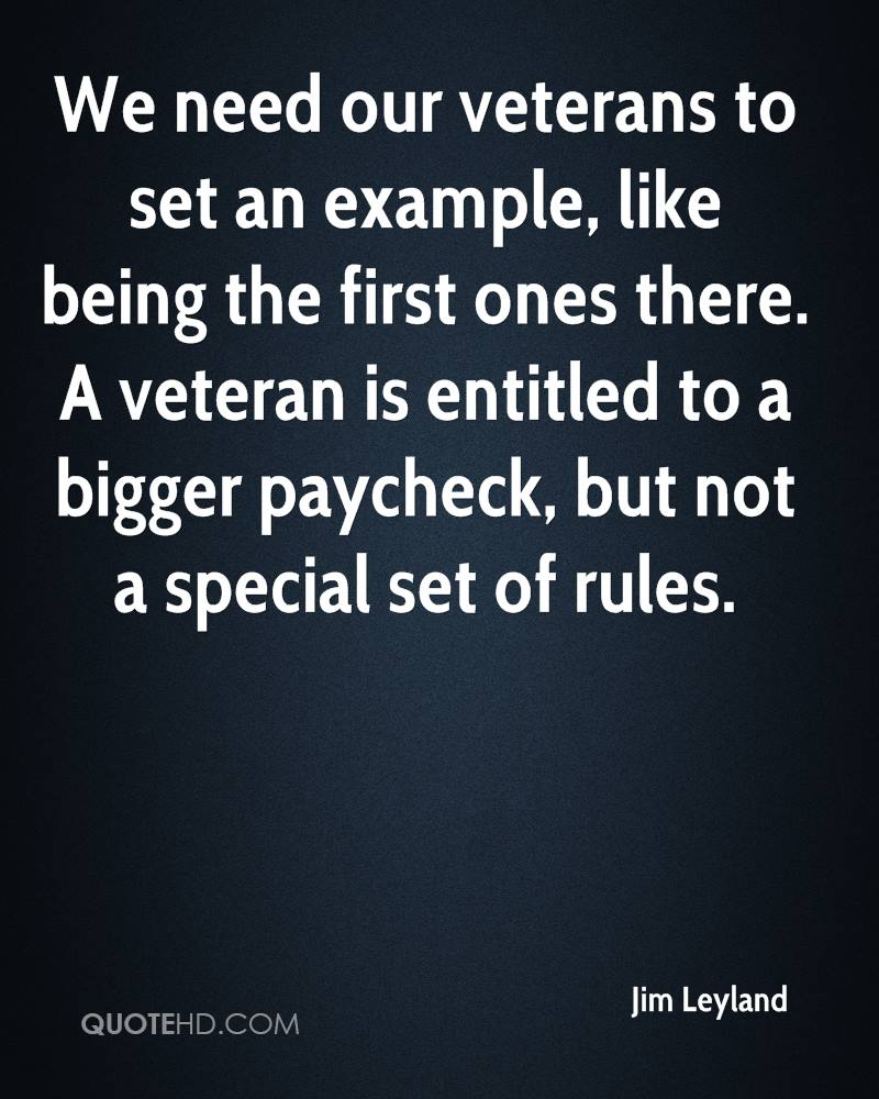 We need our veterans to set an example, like being the first ones there. A veteran is entitled to a bigger paycheck, but not a special set of rules.