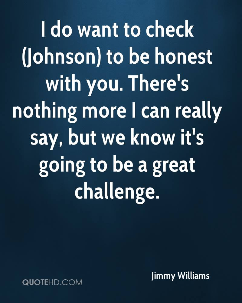 I do want to check (Johnson) to be honest with you. There's nothing more I can really say, but we know it's going to be a great challenge.
