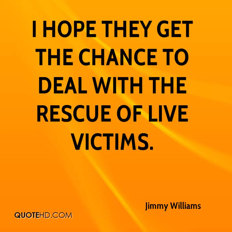 I hope they get the chance to deal with the rescue of live victims.