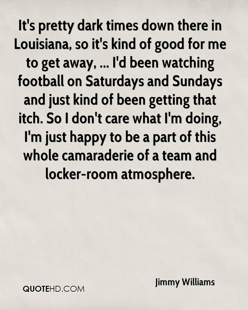 It's pretty dark times down there in Louisiana, so it's kind of good for me to get away, ... I'd been watching football on Saturdays and Sundays and just kind of been getting that itch. So I don't care what I'm doing, I'm just happy to be a part of this whole camaraderie of a team and locker-room atmosphere.