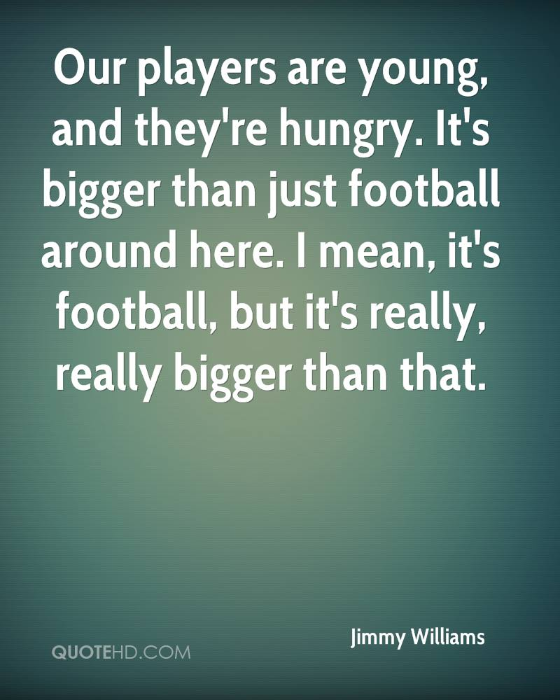 Our players are young, and they're hungry. It's bigger than just football around here. I mean, it's football, but it's really, really bigger than that.