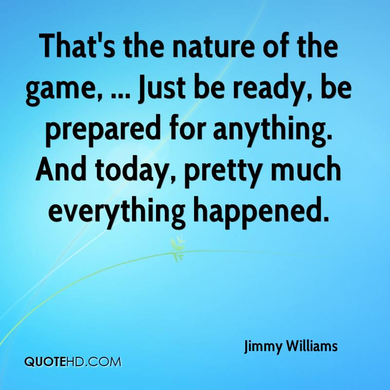 That's the nature of the game, ... Just be ready, be prepared for anything. And today, pretty much everything happened.