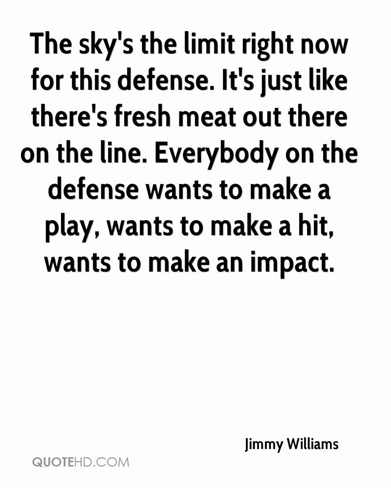 The sky's the limit right now for this defense. It's just like there's fresh meat out there on the line. Everybody on the defense wants to make a play, wants to make a hit, wants to make an impact.
