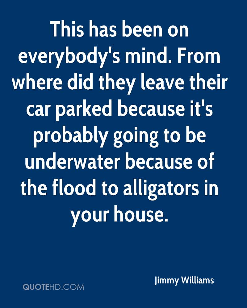 This has been on everybody's mind. From where did they leave their car parked because it's probably going to be underwater because of the flood to alligators in your house.