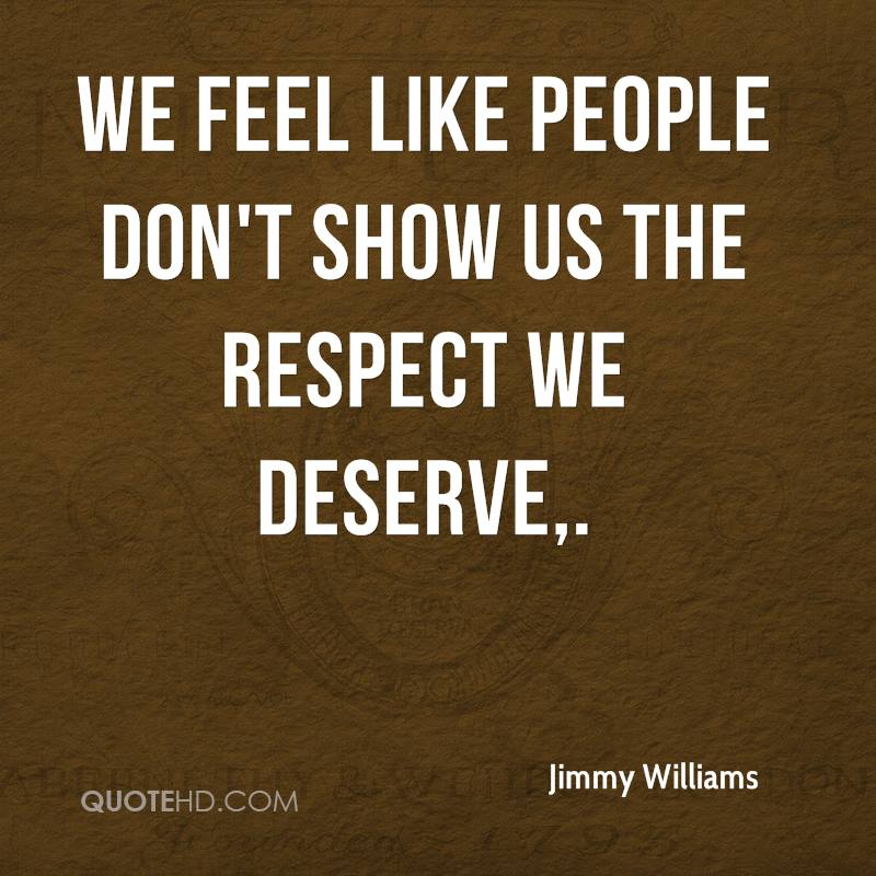 We feel like people don't show us the respect we deserve.