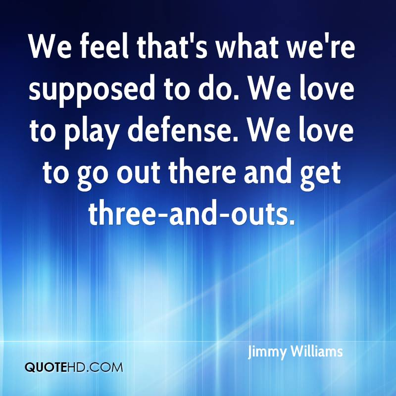 We feel that's what we're supposed to do. We love to play defense. We love to go out there and get three-and-outs.