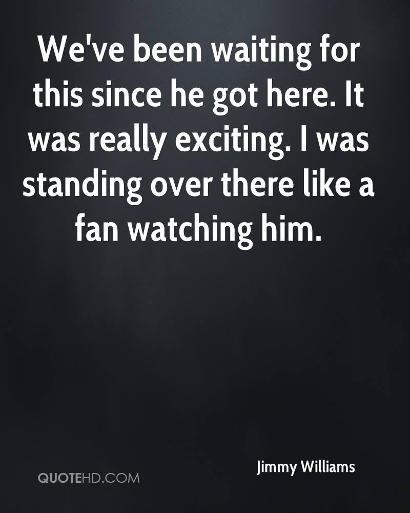 We've been waiting for this since he got here. It was really exciting. I was standing over there like a fan watching him.