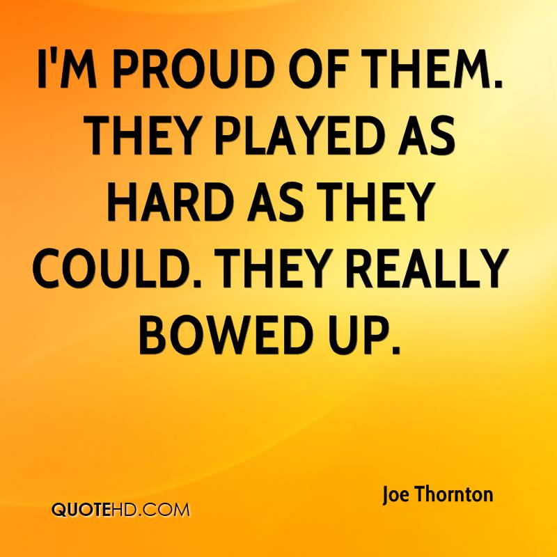 I'm proud of them. They played as hard as they could. They really bowed up.