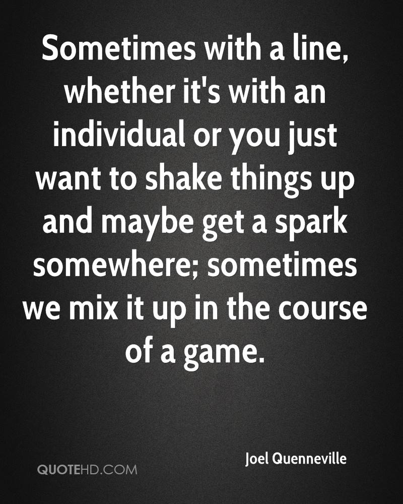 Sometimes with a line, whether it's with an individual or you just want to shake things up and maybe get a spark somewhere; sometimes we mix it up in the course of a game.