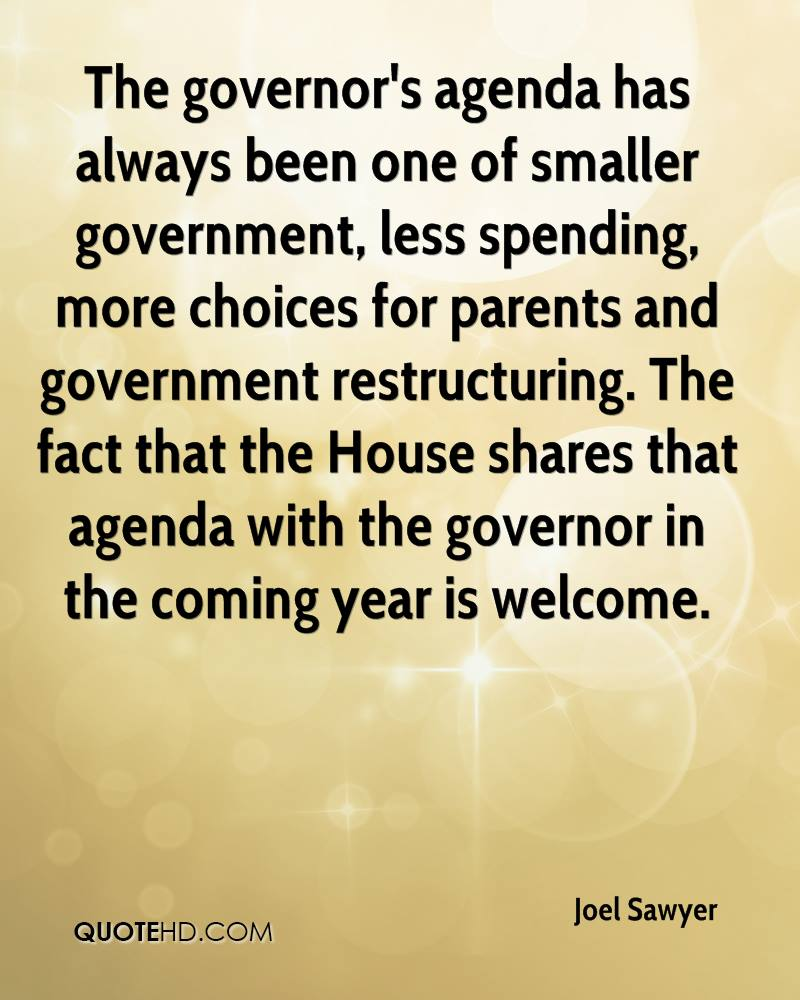 The governor's agenda has always been one of smaller government, less spending, more choices for parents and government restructuring. The fact that the House shares that agenda with the governor in the coming year is welcome.