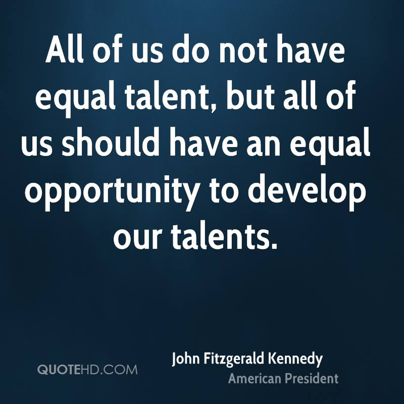 All of us do not have equal talent, but all of us should have an equal opportunity to develop our talents.