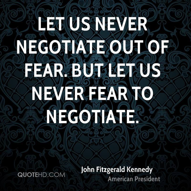 Let us never negotiate out of fear. But let us never fear to negotiate.